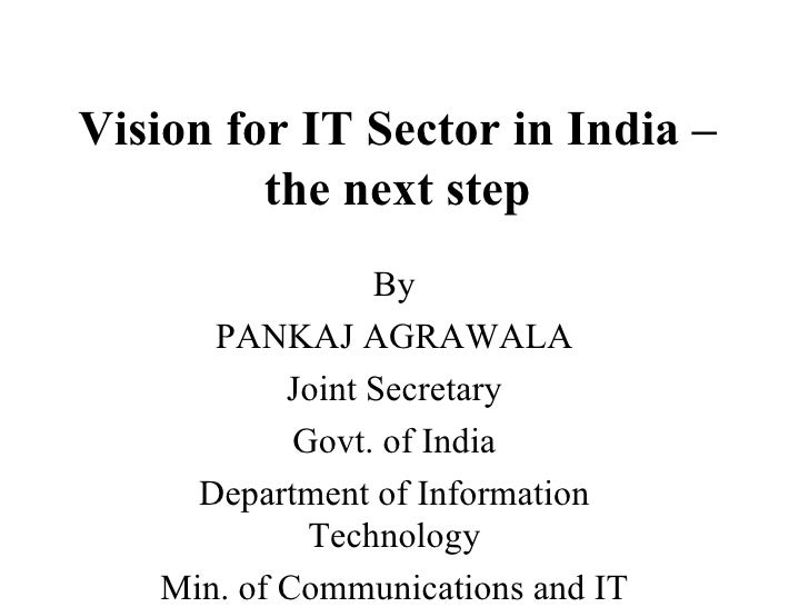 Vision for IT Sector in India – the next step By PANKAJ AGRAWALA Joint Secretary Govt. of India Department of Information ...