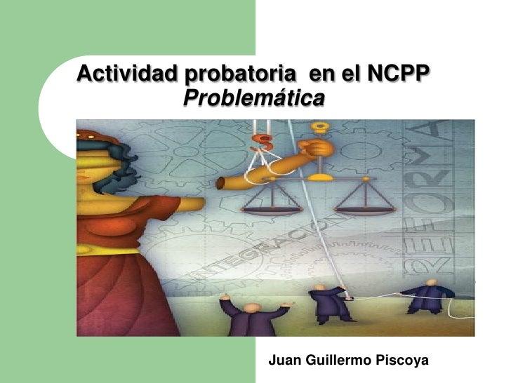Actividad probatoria en el NCPP          Problemática                Juan Guillermo Piscoya