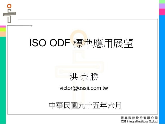 ISO ODF 標準應用展望 中華民國九十五年六月中華民國九十五年六月 洪 宗 勝 victor@ossii.com.tw