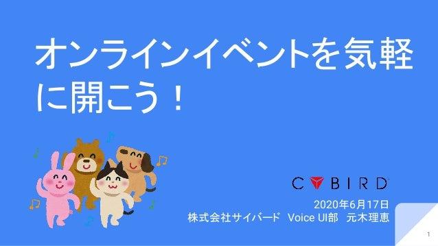 オンラインイベントを気軽 に開こう! 2020年6月17日 株式会社サイバード Voice UI部 元木理恵 1