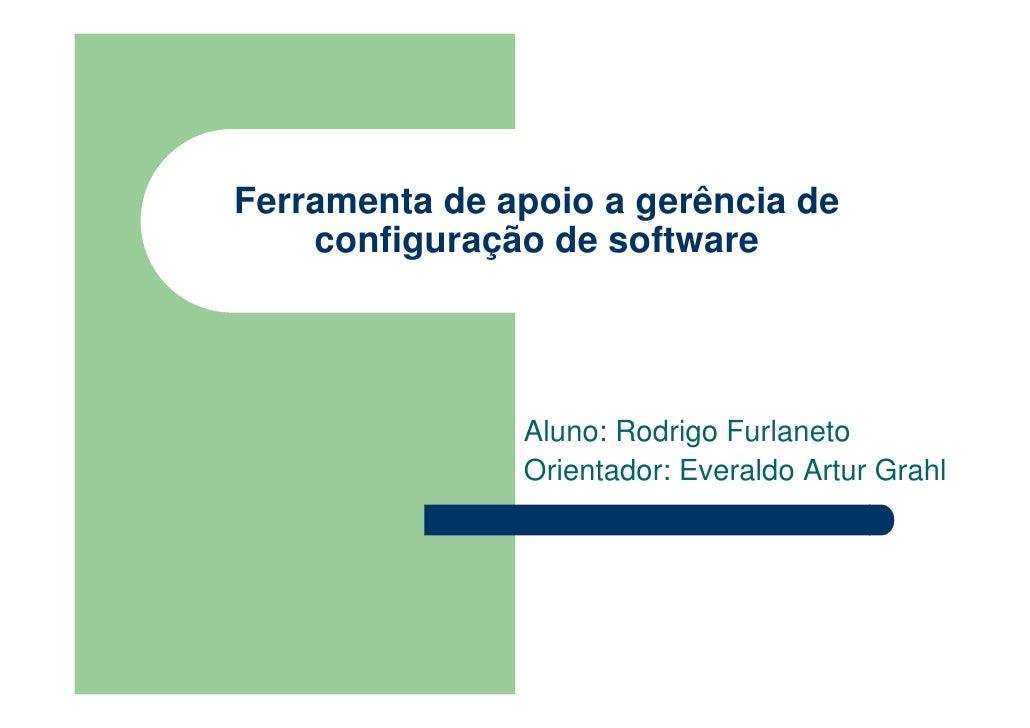 Ferramenta de apoio a gerência de     configuração de software                    Aluno: Rodrigo Furlaneto                ...