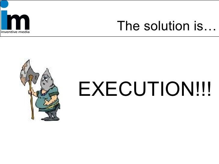 <ul><li>EXECUTION!!! </li></ul>The solution is…