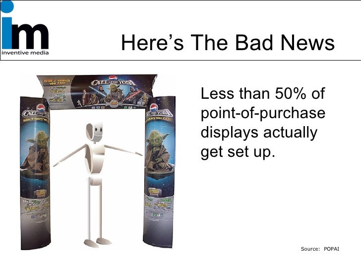 Here's The Bad News … <ul><li>Less than 50% of point-of-purchase displays actually get set up. </li></ul>Source:  POPAI