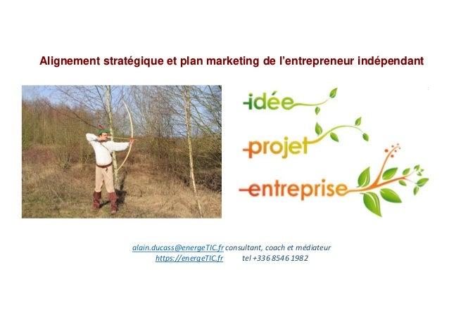 Alignement stratégique et plan marketing de l'entrepreneur indépendant alain.ducass@energeTIC.fr consultant, coach et médi...