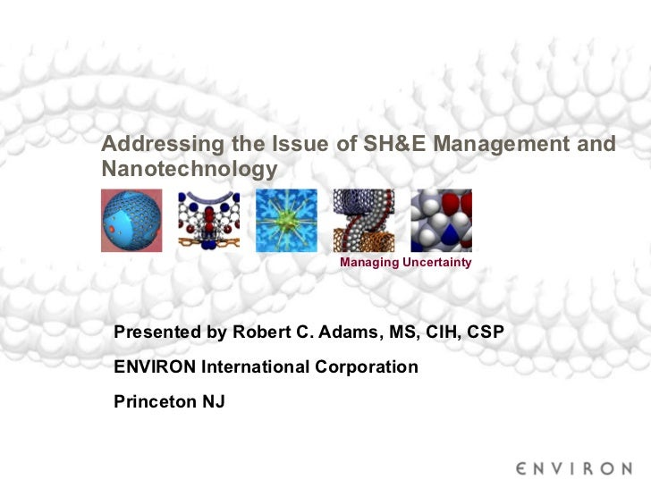 Addressing the Issue of SH&E Management and Nanotechnology  Presented by Robert C. Adams, MS, CIH, CSP ENVIRON Internation...