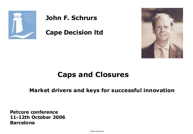 Cape DecisionJohn F. SchrursCape Decision ltdCaps and ClosuresMarket drivers and keys for successful innovationPetcore con...
