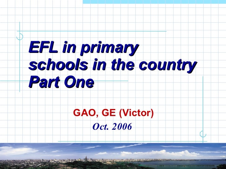 EFL in primary schools in the country Part One GAO, GE (Victor) Oct. 2006