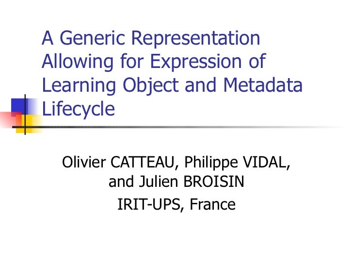 A Generic Representation Allowing for Expression of Learning Object and Metadata Lifecycle Olivier CATTEAU, Philippe VIDAL...