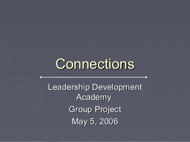 ConnectionsConnections Leadership DevelopmentLeadership Development AcademyAcademy Group ProjectGroup Project May 5, 2006M...