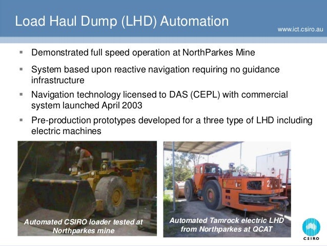 www.ict.csiro.au Load Haul Dump (LHD) Automation  Demonstrated full speed operation at NorthParkes Mine  System based up...