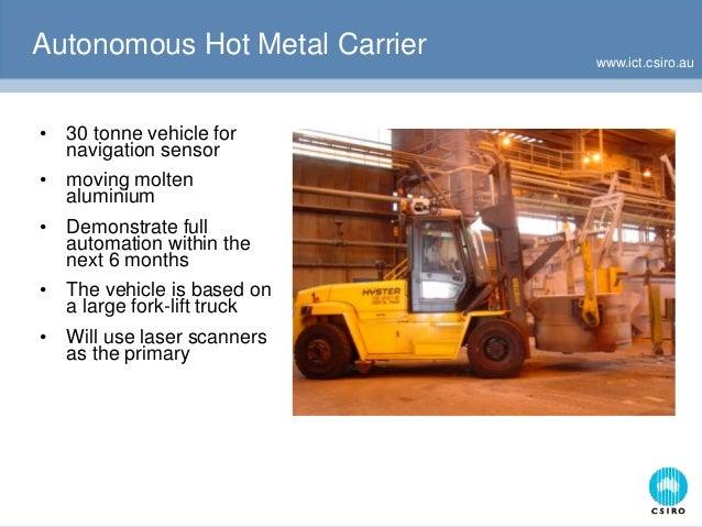 www.ict.csiro.au Autonomous Hot Metal Carrier • 30 tonne vehicle for navigation sensor • moving molten aluminium • Demonst...