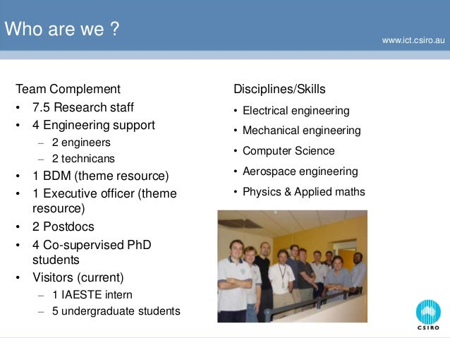 www.ict.csiro.au Who are we ? Team Complement • 7.5 Research staff • 4 Engineering support – 2 engineers – 2 technicans • ...