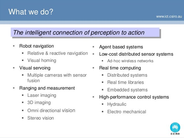 www.ict.csiro.au What we do? The intelligent connection of perception to action  Robot navigation  Relative & reactive n...