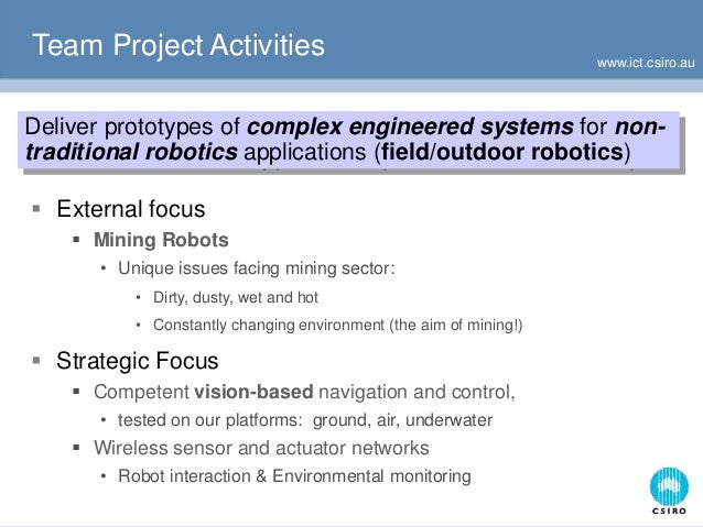 www.ict.csiro.au Team Project Activities  External focus  Mining Robots • Unique issues facing mining sector: • Dirty, d...