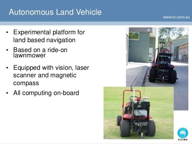 www.ict.csiro.au Autonomous Land Vehicle • Experimental platform for land based navigation • Based on a ride-on lawnmower ...