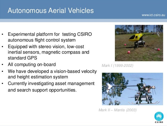www.ict.csiro.au Autonomous Aerial Vehicles Mark II – Mantis (2003) Mark I (1999-2002) • Experimental platform for testing...