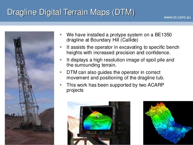 www.ict.csiro.au Dragline Digital Terrain Maps (DTM)  We have installed a protype system on a BE1350 dragline at Boundary...