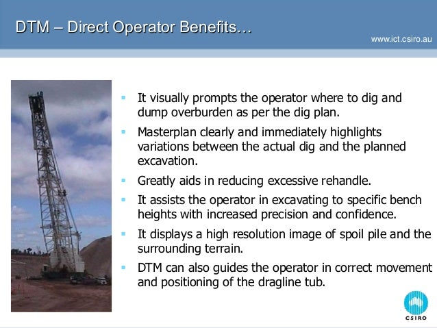 www.ict.csiro.au DTM – Direct Operator Benefits…  It visually prompts the operator where to dig and dump overburden as pe...