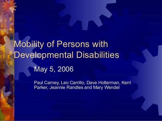 Mobility of Persons with Developmental Disabilities May 5, 2006 Paul Carney, Leo Carrillo, Dave Holterman, Kerri Parker, J...