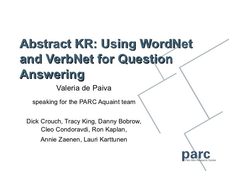 Abstract KR: Using WordNetand VerbNet for QuestionAnswering          Valeria de Paiva  speaking for the PARC Aquaint team ...