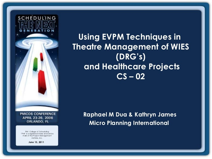 June 13, 2011 Using EVPM Techniques in  Theatre Management of WIES (DRG's)  and Healthcare Projects CS – 02 Raphael M Dua ...