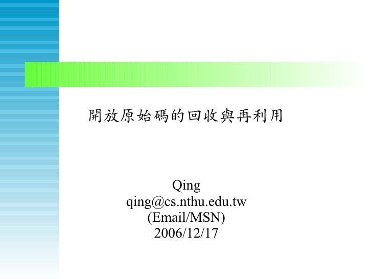 開放原始碼的回收與再利用             Qing   qing@cs.nthu.edu.tw      (Email/MSN)       2006/12/17