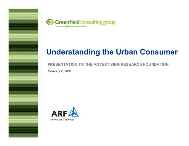 Understanding the Urban Consumer PRESENTATION TO THE ADVERTISING RESEARCH FOUNDATION February 7, 2008