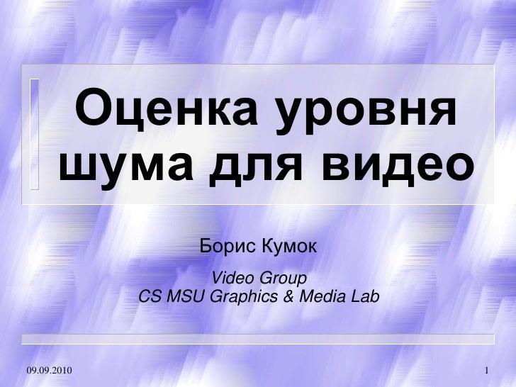 Оценка уровня       шума для видео                    Борис Кумок                     Video Group              CS MSU Grap...