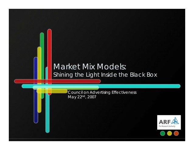 Market Mix Models: Shining the Light Inside the Black Box Council on Advertising Effectiveness May 22nd, 2007