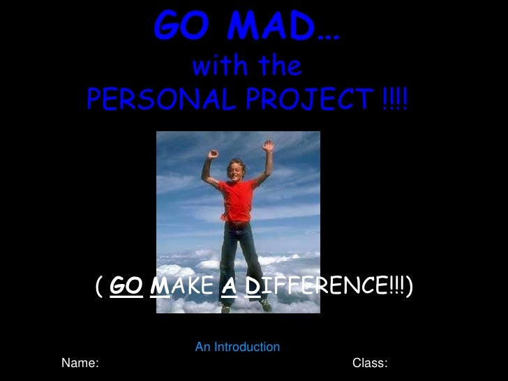 GO MAD…          with the    PERSONAL PROJECT !!!!         ( GO MAKE A DIFFERENCE!!!)              An Introduction Name:  ...