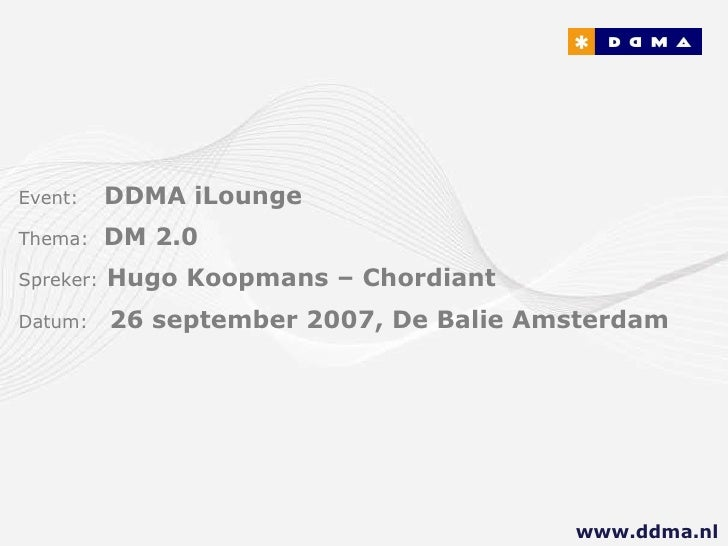 Event:   DDMA iLounge  Thema:  DM 2.0 Spreker:   Hugo Koopmans – Chordiant Datum:  26 september 2007, De Balie Amsterdam w...