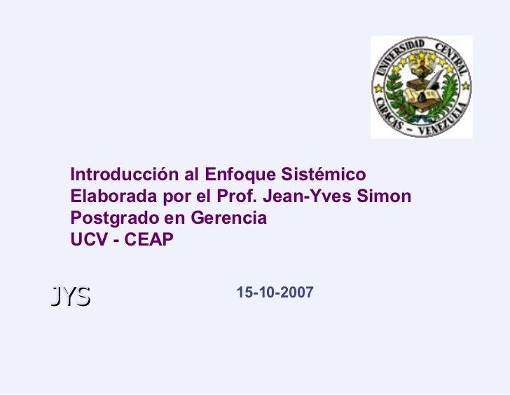 Introducción al Enfoque Sistémico Elaborada por el Prof. Jean-Yves Simon Postgrado en Gerencia UCV - CEAP 15-10-2007