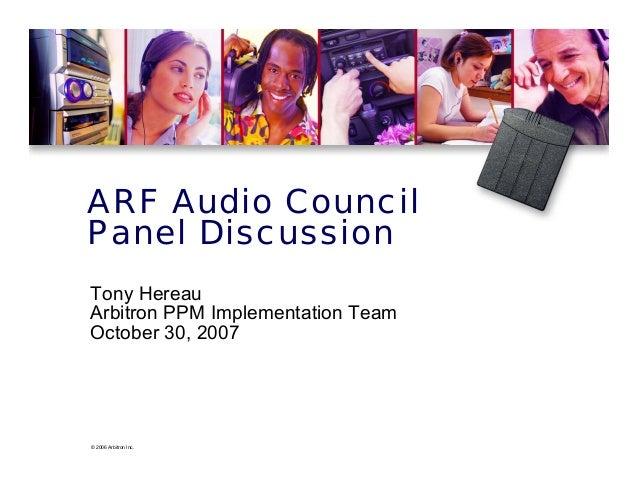 © 2006 Arbitron Inc. ARF Audio Council Panel Discussion Tony Hereau Arbitron PPM Implementation Team October 30, 2007