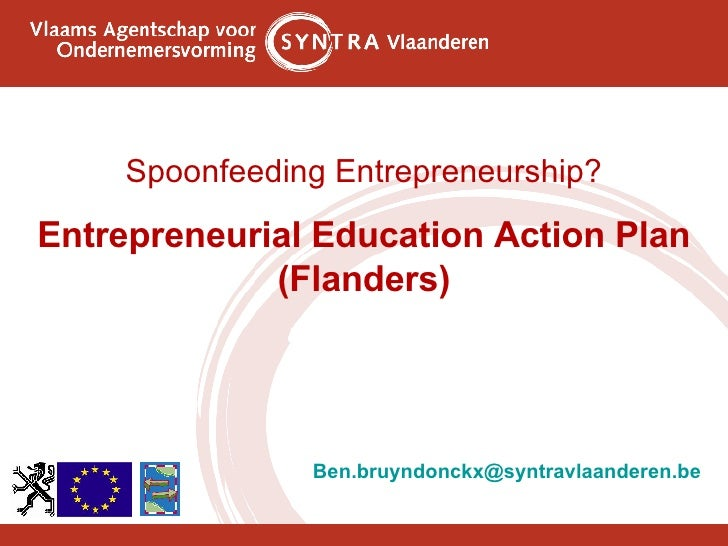 <ul><li>Spoonfeeding Entrepreneurship? </li></ul><ul><li>Entrepreneurial Education Action Plan </li></ul><ul><li>(Flanders...