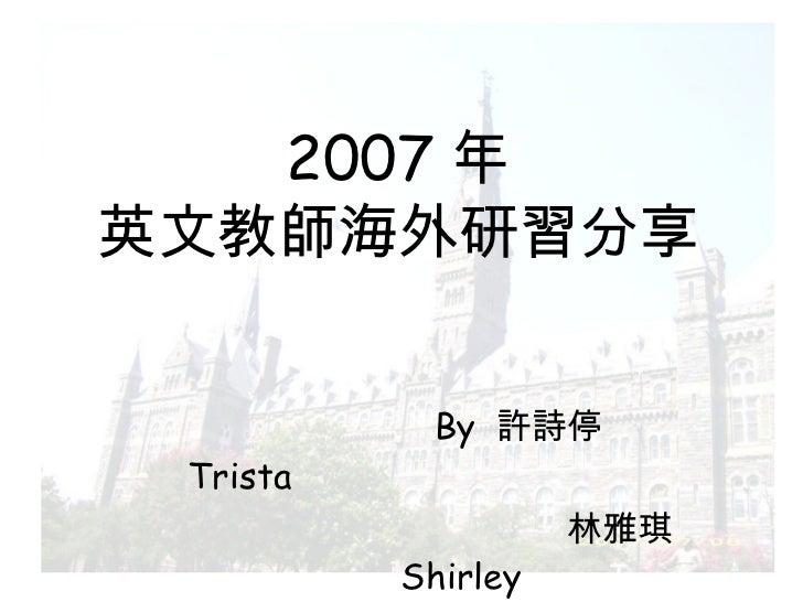2007 年 英文教師海外研習分享 By  許詩停  Trista  林雅琪  Shirley