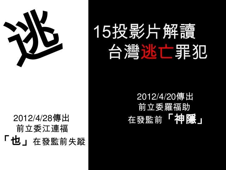 15投影片解讀                台灣逃亡罪犯                  2012/4/20傳出                  前立委羅福助 2012/4/28傳出     在發監前「神隱」 前立委江連福「也」在發監前失蹤