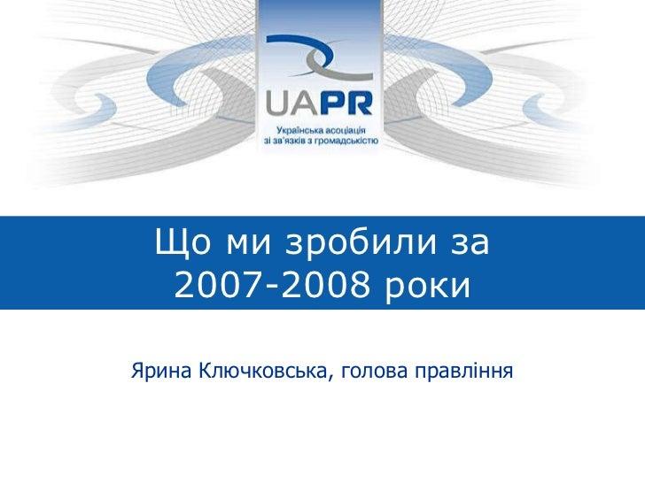 Що ми зробили за  2007-2008 роки Ярина Ключковська, голова правління