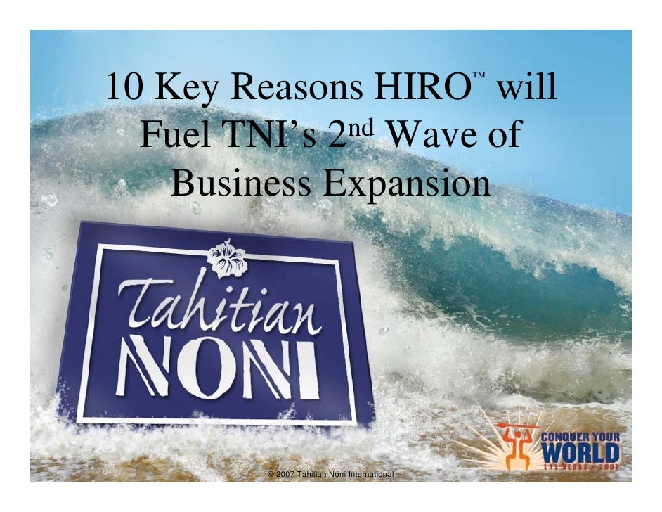 ™ 10 Key Reasons HIRO will   Fuel TNI's 2nd Wave of     Business Expansion             © 2007 Tahitian Noni International