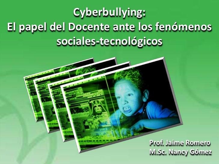 Cyberbullying:El papel del Docente ante los fenómenos          sociales-tecnológicos                           Prof. Jaime...