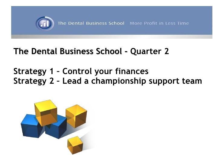The Dental Business School -  Quarter 2 Strategy 1 – Control your finances Strategy 2 – Lead a championship support team