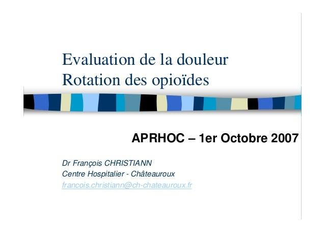 Evaluation de la douleurRotation des opioïdes                   APRHOC – 1er Octobre 2007Dr François CHRISTIANNCentre Hosp...