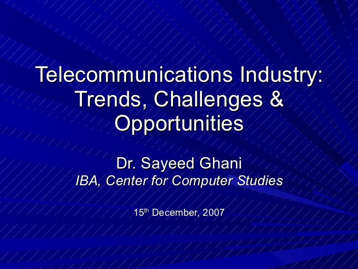 Telecommunications Industry: Trends, Challenges & Opportunities Dr. Sayeed Ghani IBA, Center for Computer Studies 15 th  D...