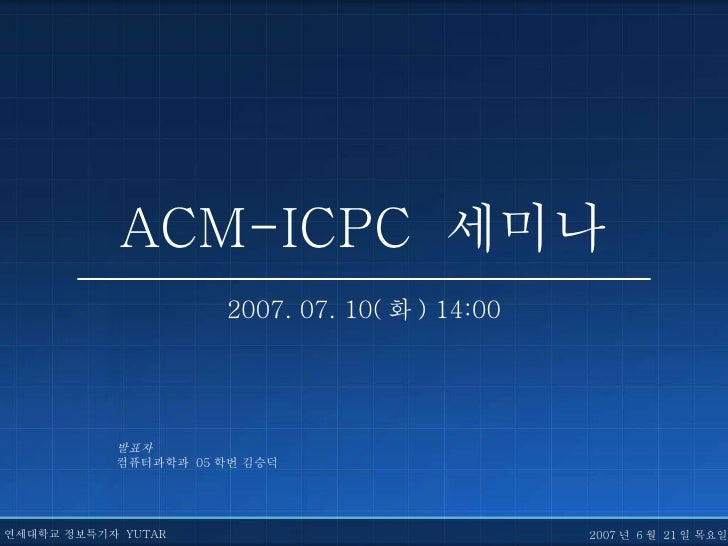 ACM-ICPC  세미나 2007. 07. 10( 화 ) 14:00 발표자 컴퓨터과학과  05 학번 김승덕 연세대학교 정보특기자  YUTAR 2007 년  6 월  21 일 목요일
