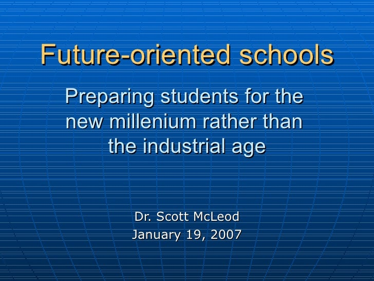 Future-oriented schools   Preparing students for the  new millenium rather than  the industrial age Dr. Scott McLeod Janua...