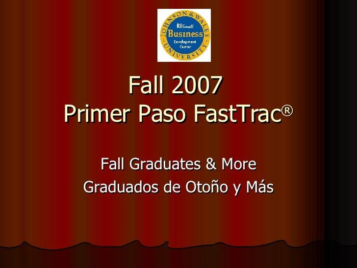 Fall 2007  Primer Paso FastTrac ® Fall Graduates & More Graduados de Otoño y Más