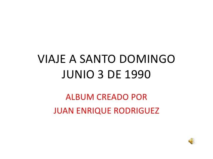 VIAJE A SANTO DOMINGOJUNIO 3 DE 1990<br />ALBUM CREADO POR<br />JUAN ENRIQUE RODRIGUEZ<br />