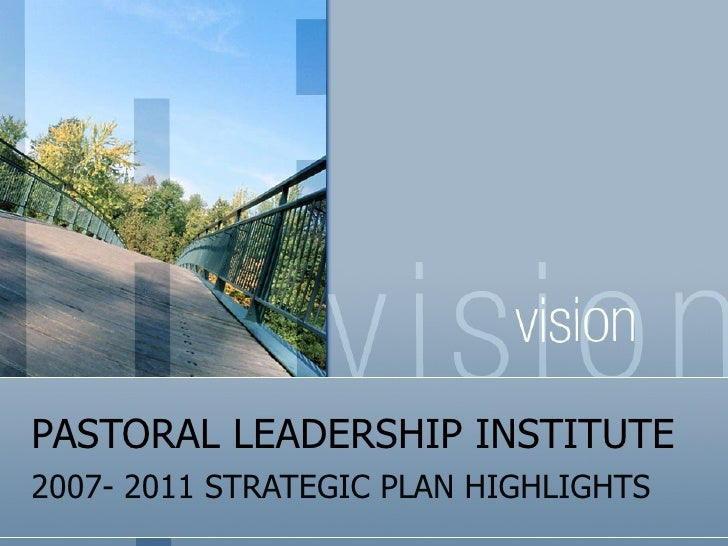 PASTORAL LEADERSHIP INSTITUTE 2007- 2011 STRATEGIC PLAN HIGHLIGHTS