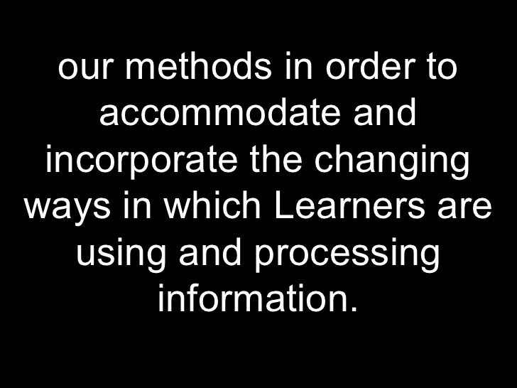 our methods in order to accommodate and incorporate the changing ways in which Learners are using and processing informati...