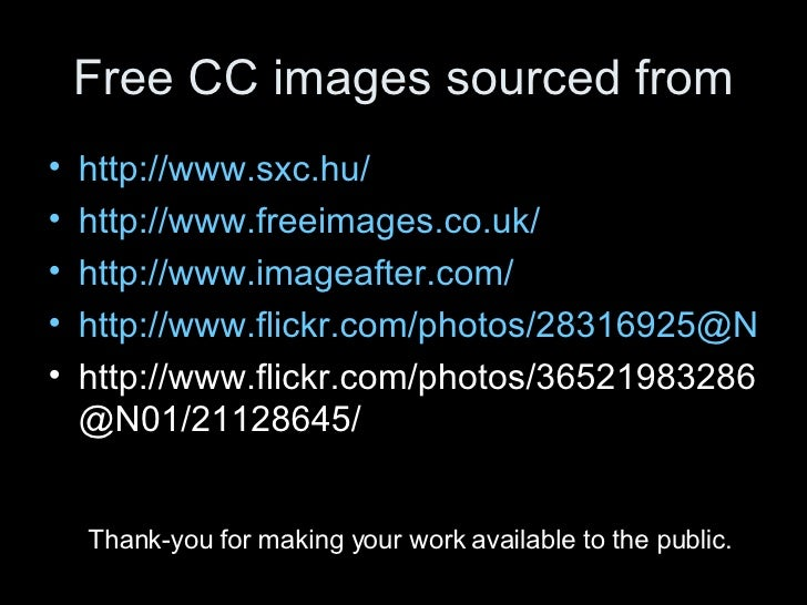 Free CC images sourced from <ul><li>http://www.sxc.hu/ </li></ul><ul><li>http://www.freeimages.co.uk/ </li></ul><ul><li>ht...