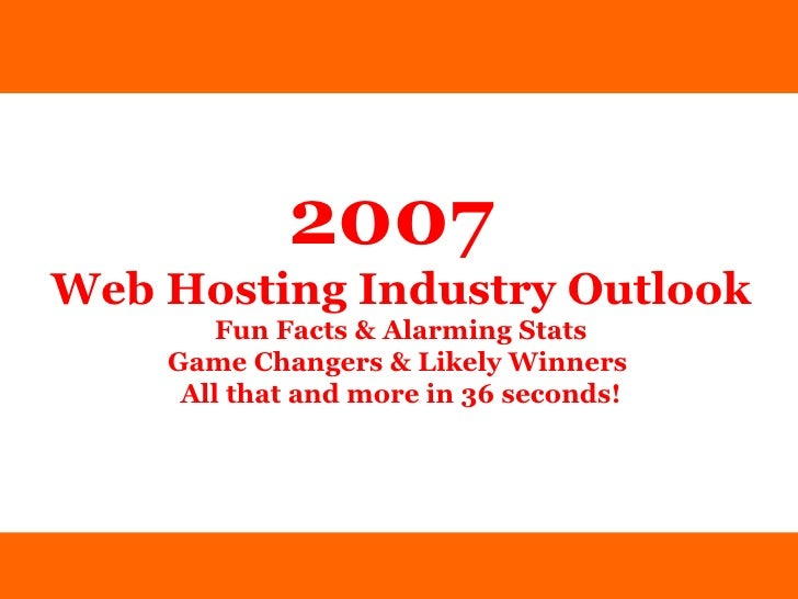 2007   Web Hosting Industry Outlook Fun Facts & Alarming Stats Game Changers & Likely Winners  All that and more in 36 sec...